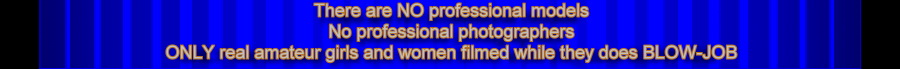 There are NO professional models,No professional photographers,ONLY real amateur girls and women filmed while they does BLOW-JOB